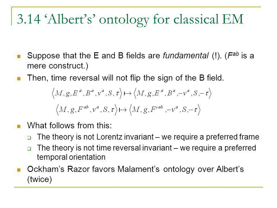 3.14 Alberts ontology for classical EM Suppose that the E and B fields are fundamental (!). (F ab is a mere construct.) Then, time reversal will not f