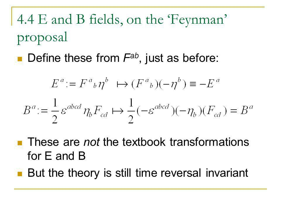 4.4 E and B fields, on the Feynman proposal Define these from F ab, just as before: These are not the textbook transformations for E and B But the the
