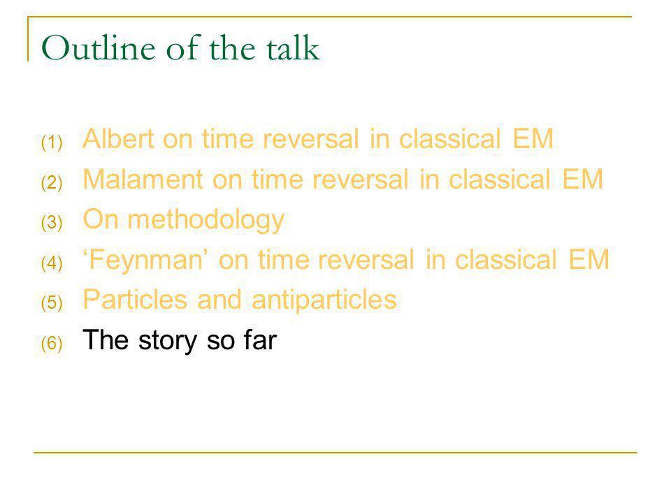 Outline of the talk (1) Albert on time reversal in classical EM (2) Malament on time reversal in classical EM (3) On methodology (4) Feynman on time reversal in classical EM (5) Particles and antiparticles (6) The story so far