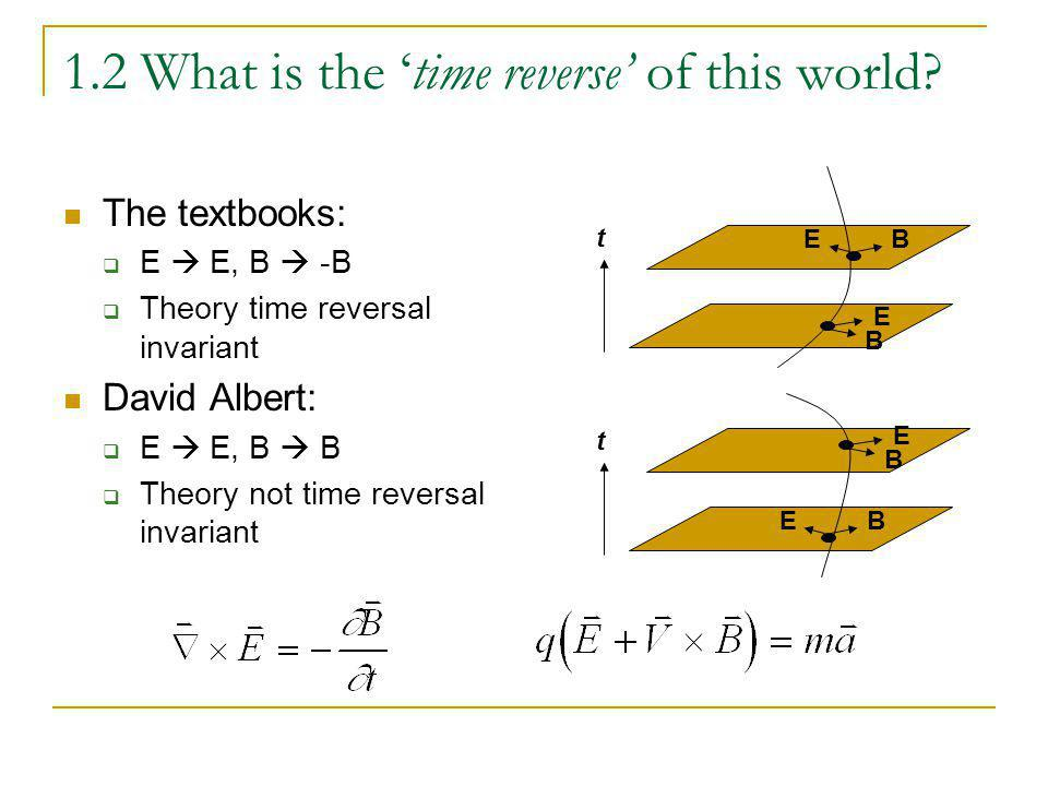 1.2 What is the time reverse of this world? The textbooks: E E, B -B Theory time reversal invariant David Albert: E E, B B Theory not time reversal in