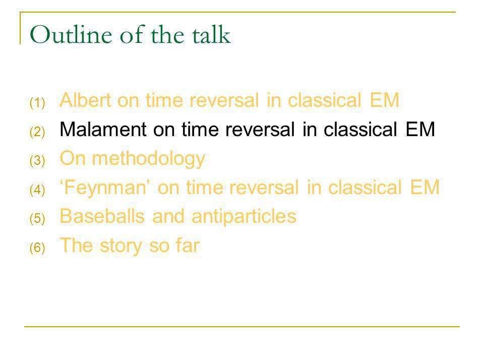 Outline of the talk (1) Albert on time reversal in classical EM (2) Malament on time reversal in classical EM (3) On methodology (4) Feynman on time reversal in classical EM (5) Baseballs and antiparticles (6) The story so far