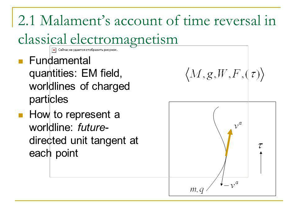 2.1 Malaments account of time reversal in classical electromagnetism Fundamental quantities: EM field, worldlines of charged particles How to represen
