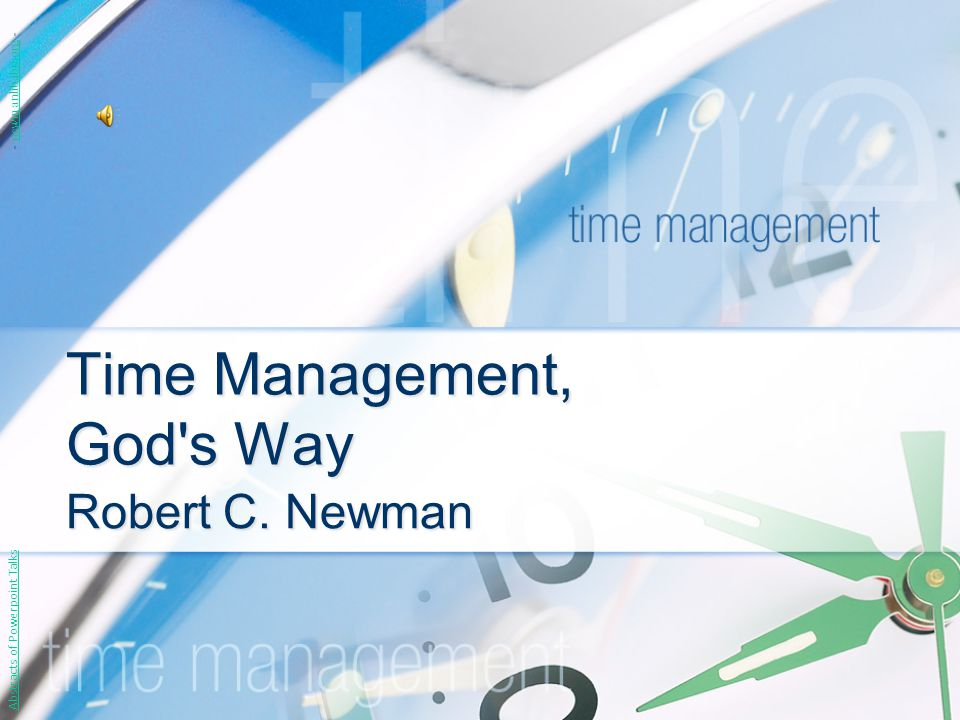 Time Management, God's Way Robert C. Newman Abstracts of Powerpoint Talks - newmanlib.ibri.org -newmanlib.ibri.org