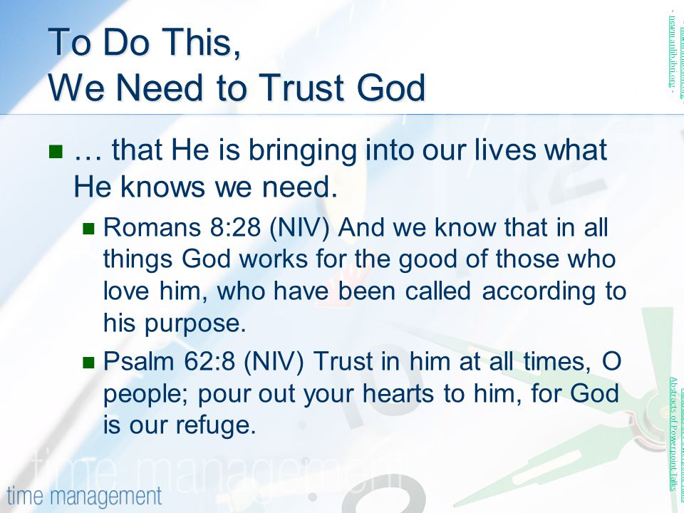 To Do This, We Need to Trust God … that He is bringing into our lives what He knows we need. Romans 8:28 (NIV) And we know that in all things God work