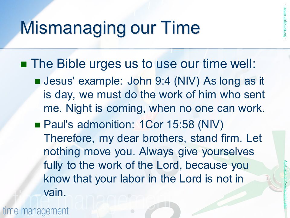 Mismanaging our Time The Bible urges us to use our time well: Jesus' example: John 9:4 (NIV) As long as it is day, we must do the work of him who sent