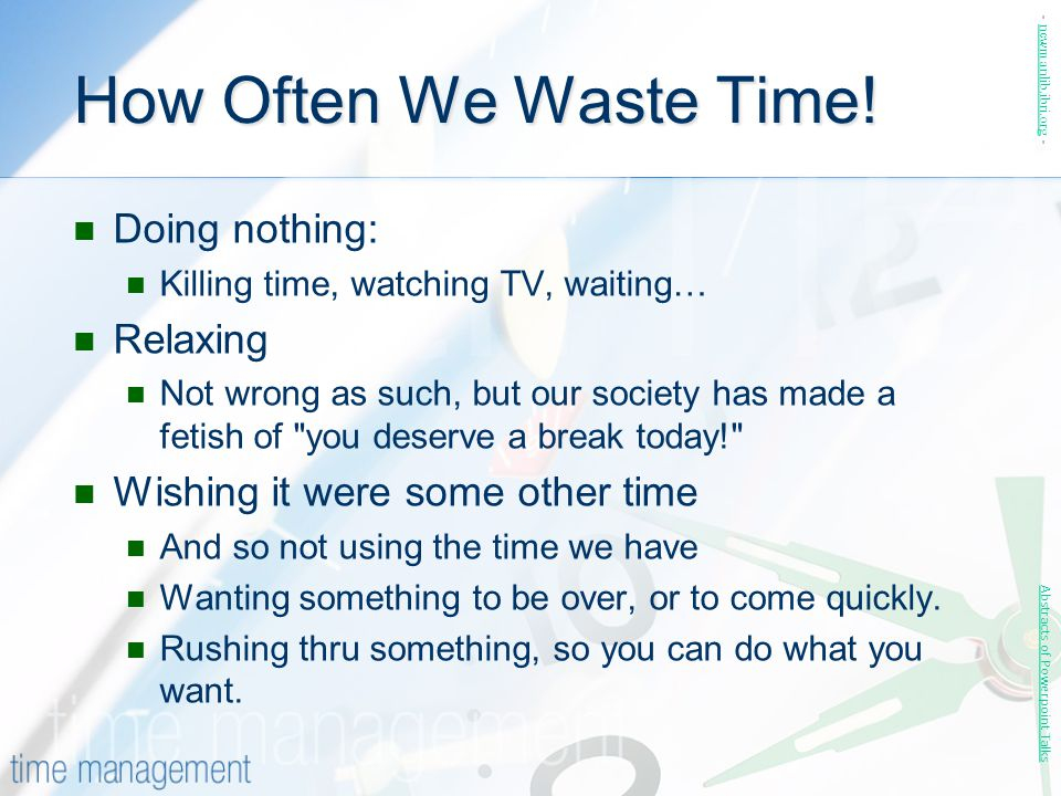 How Often We Waste Time! Doing nothing: Killing time, watching TV, waiting… Relaxing Not wrong as such, but our society has made a fetish of