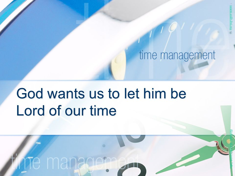 God wants us to let him be Lord of our time Abstracts of Powerpoint Talks - newmanlib.ibri.org -newmanlib.ibri.org
