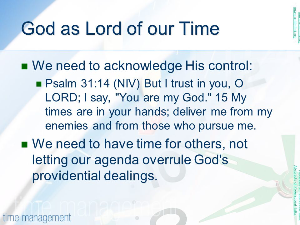 God as Lord of our Time We need to acknowledge His control: Psalm 31:14 (NIV) But I trust in you, O LORD; I say,