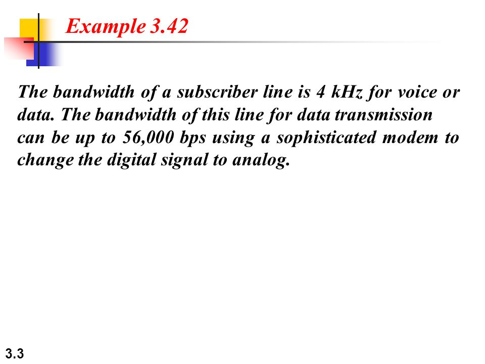 3.3 The bandwidth of a subscriber line is 4 kHz for voice or data.