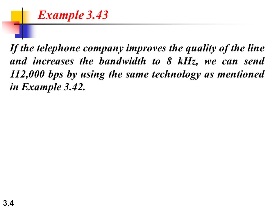 3.4 If the telephone company improves the quality of the line and increases the bandwidth to 8 kHz, we can send 112,000 bps by using the same technology as mentioned in Example 3.42.