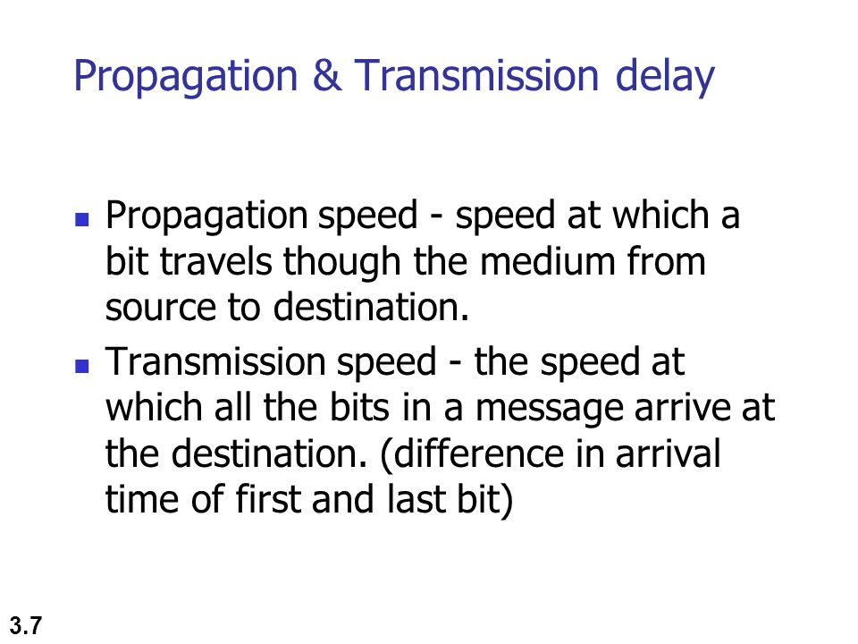 3.7 Propagation & Transmission delay Propagation speed - speed at which a bit travels though the medium from source to destination.
