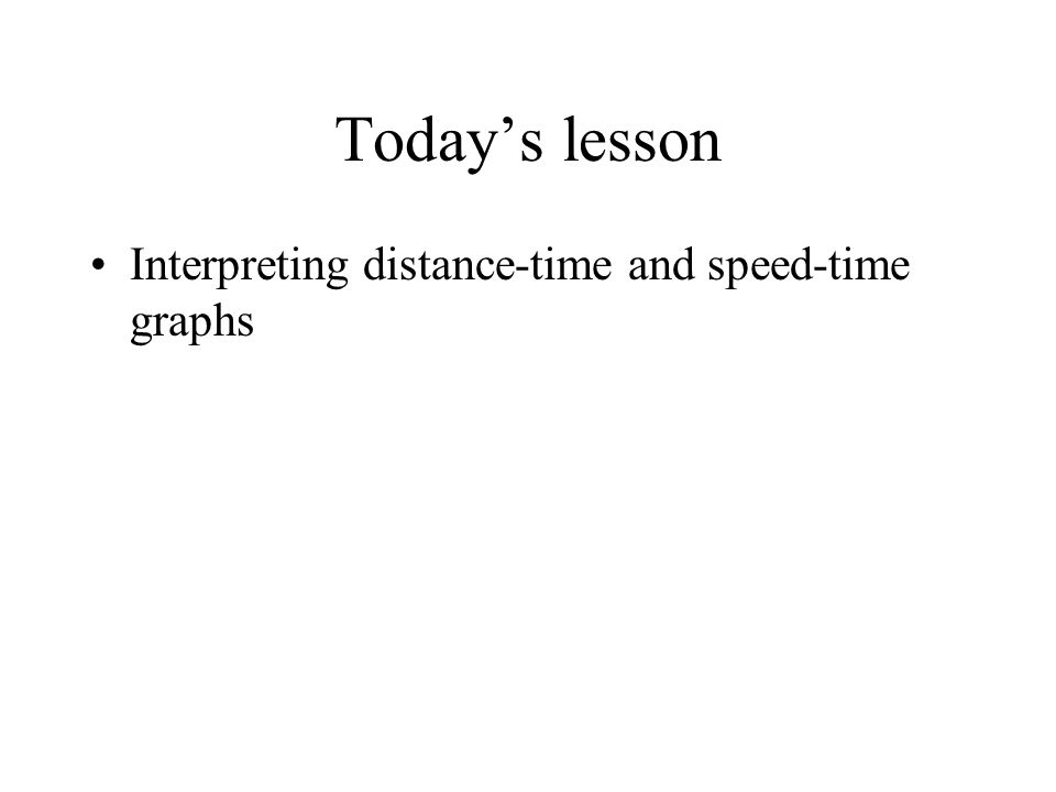 Todays lesson Interpreting distance-time and speed-time graphs