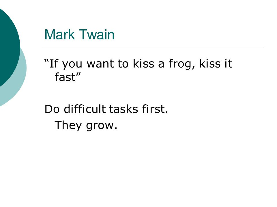 Mark Twain If you want to kiss a frog, kiss it fast Do difficult tasks first. They grow.