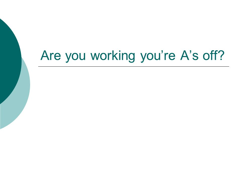 Are you working youre As off