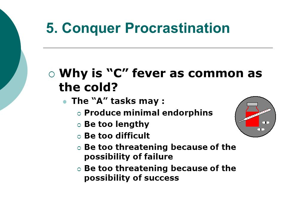 5. Conquer Procrastination Why is C fever as common as the cold? The A tasks may : Produce minimal endorphins Be too lengthy Be too difficult Be too t