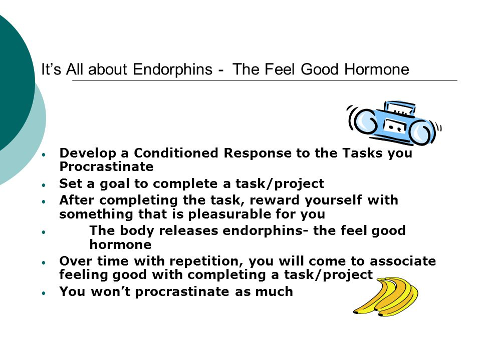 Its All about Endorphins - The Feel Good Hormone Develop a Conditioned Response to the Tasks you Procrastinate Set a goal to complete a task/project A