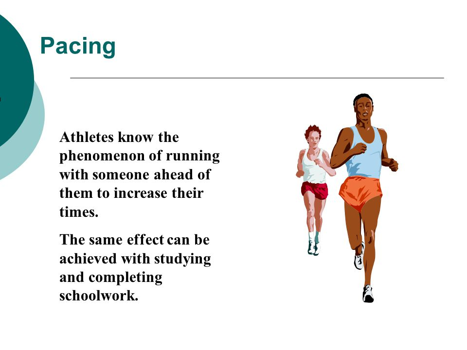 Pacing Athletes know the phenomenon of running with someone ahead of them to increase their times. The same effect can be achieved with studying and c