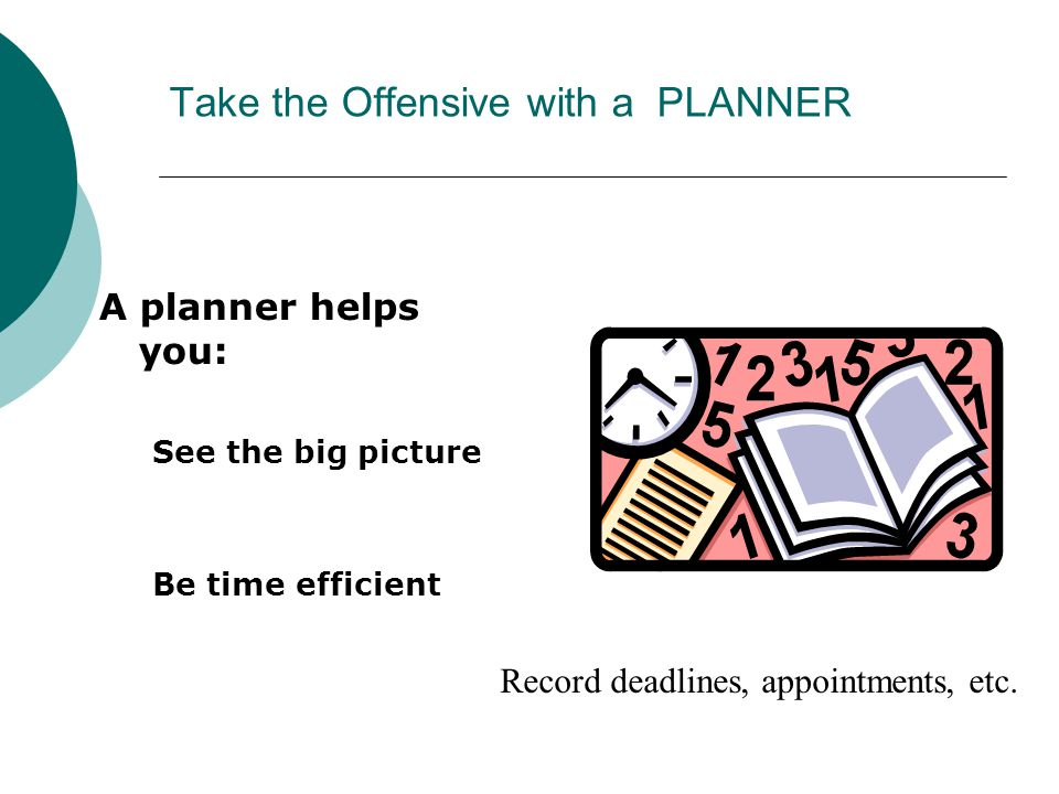 Take the Offensive with a PLANNER A planner helps you: See the big picture Be time efficient Record deadlines, appointments, etc.