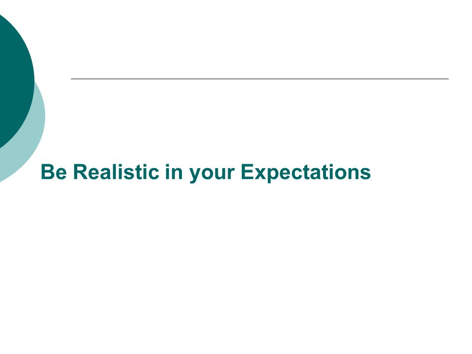 Be Realistic in your Expectations