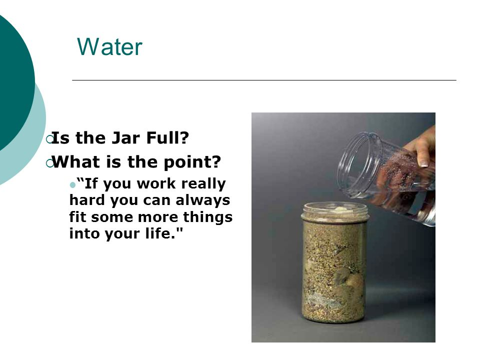 Water Is the Jar Full? What is the point? If you work really hard you can always fit some more things into your life.