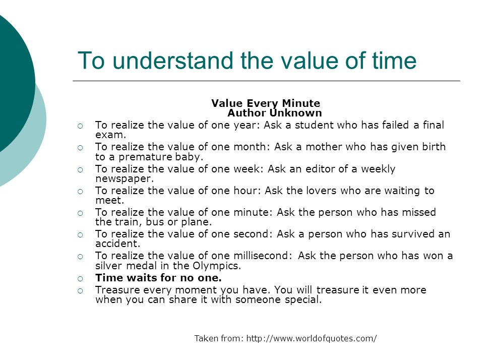 To understand the value of time Value Every Minute Author Unknown To realize the value of one year: Ask a student who has failed a final exam. To real