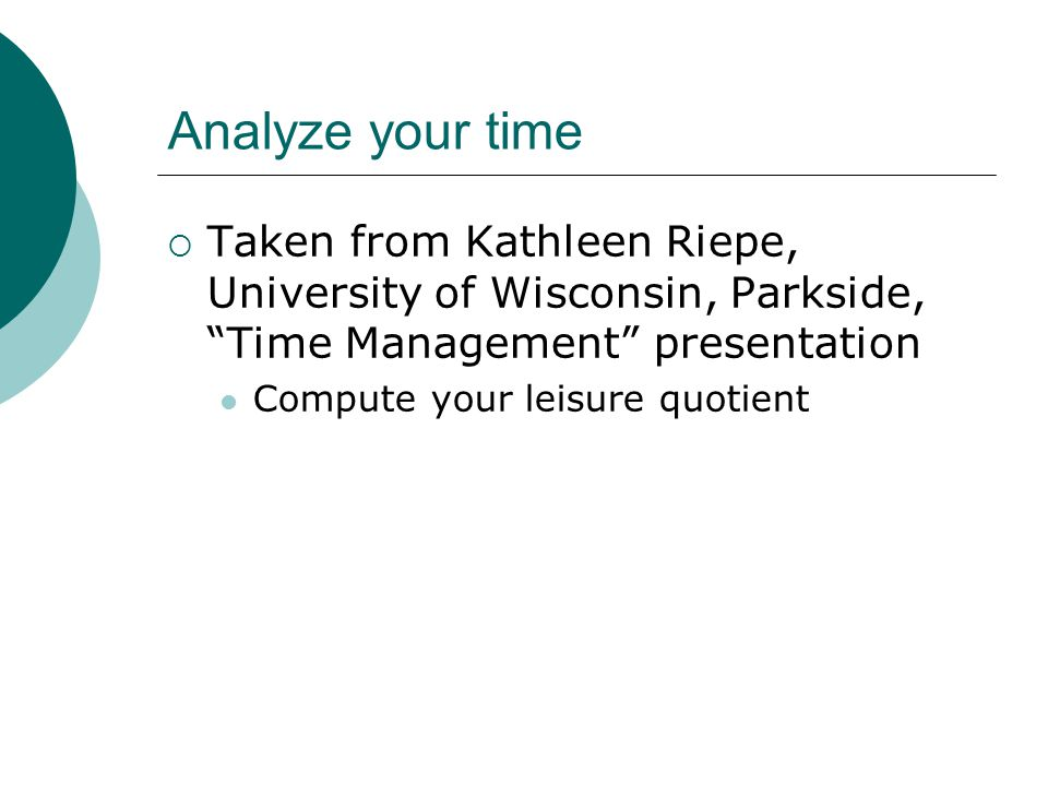 Analyze your time Taken from Kathleen Riepe, University of Wisconsin, Parkside, Time Management presentation Compute your leisure quotient