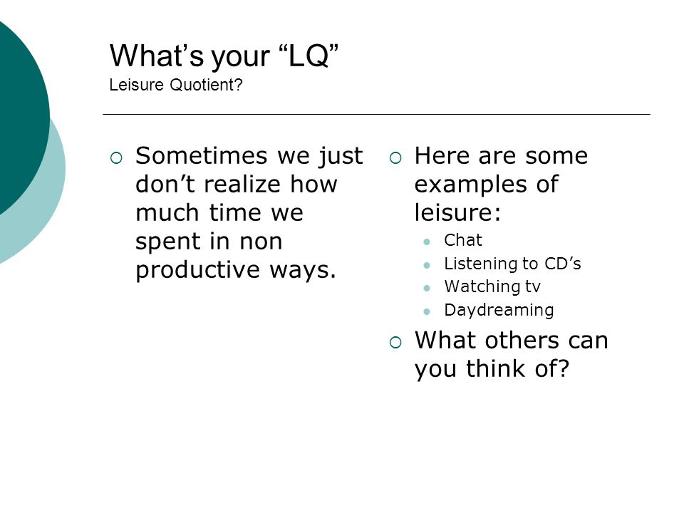 Whats your LQ Leisure Quotient? Sometimes we just dont realize how much time we spent in non productive ways. Here are some examples of leisure: Chat