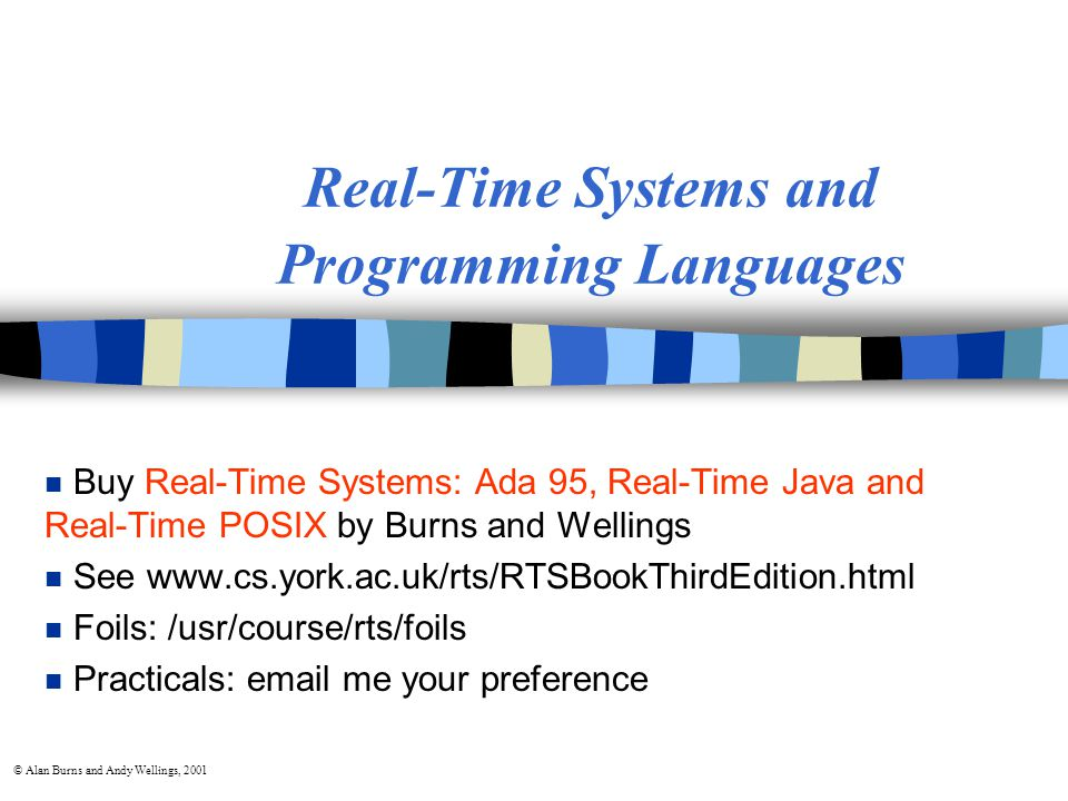 © Alan Burns and Andy Wellings, 2001 Real-Time Systems and Programming Languages n Buy Real-Time Systems: Ada 95, Real-Time Java and Real-Time POSIX by Burns and Wellings n See www.cs.york.ac.uk/rts/RTSBookThirdEdition.html n Foils: /usr/course/rts/foils n Practicals: email me your preference