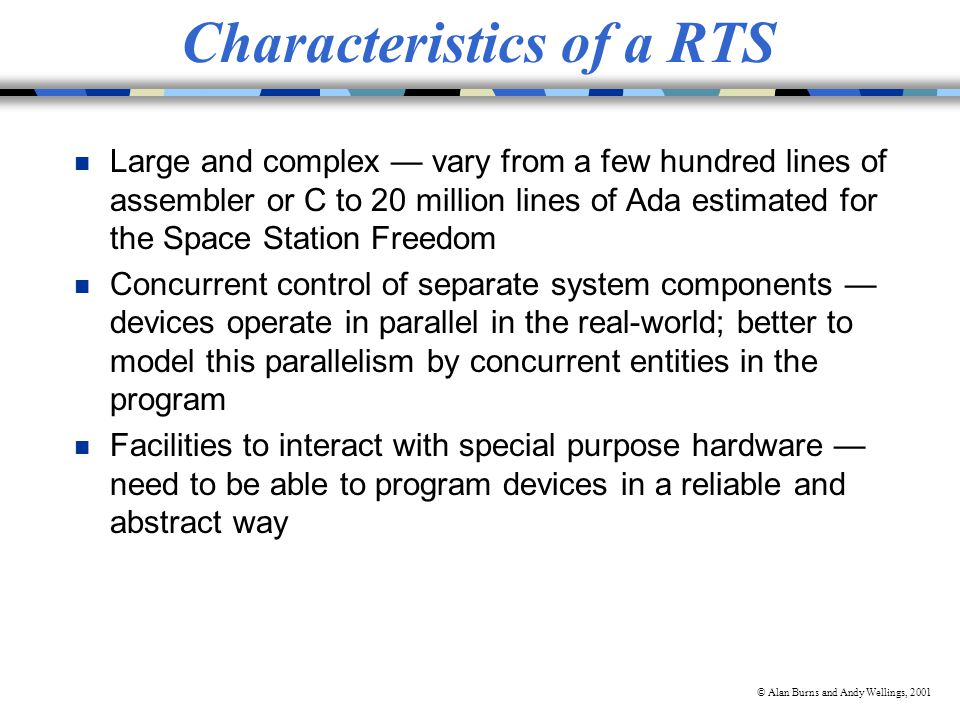 © Alan Burns and Andy Wellings, 2001 Characteristics of a RTS n Large and complex vary from a few hundred lines of assembler or C to 20 million lines of Ada estimated for the Space Station Freedom n Concurrent control of separate system components devices operate in parallel in the real-world; better to model this parallelism by concurrent entities in the program n Facilities to interact with special purpose hardware need to be able to program devices in a reliable and abstract way