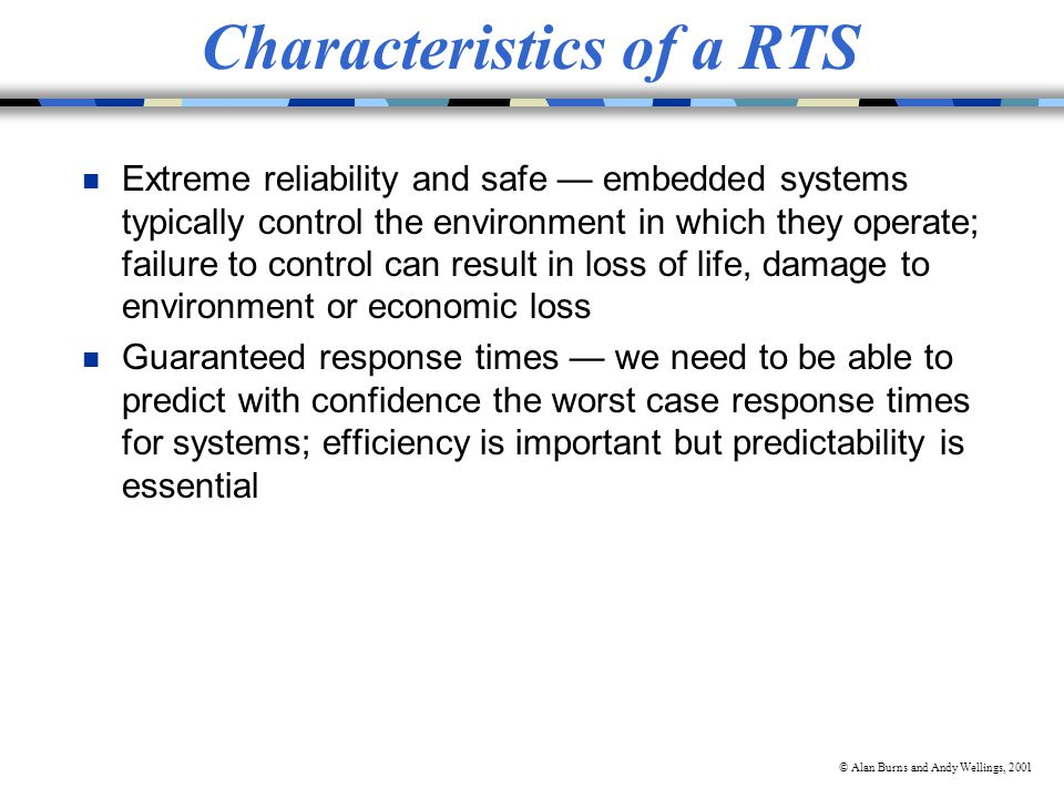© Alan Burns and Andy Wellings, 2001 Characteristics of a RTS n Extreme reliability and safe embedded systems typically control the environment in which they operate; failure to control can result in loss of life, damage to environment or economic loss n Guaranteed response times we need to be able to predict with confidence the worst case response times for systems; efficiency is important but predictability is essential