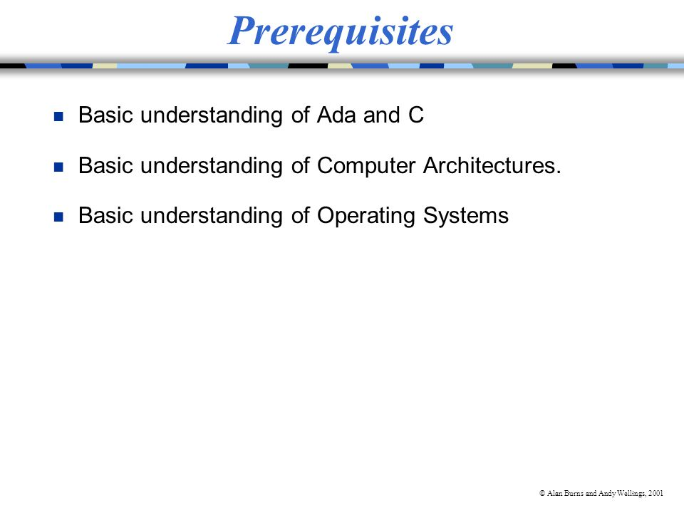 © Alan Burns and Andy Wellings, 2001 Prerequisites n Basic understanding of Ada and C n Basic understanding of Computer Architectures.
