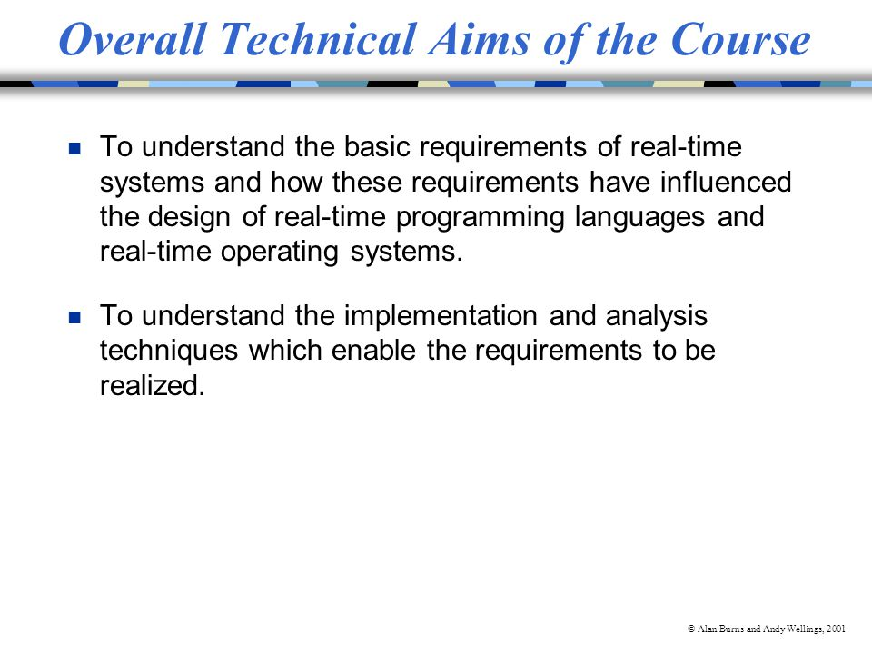 © Alan Burns and Andy Wellings, 2001 Overall Technical Aims of the Course n To understand the basic requirements of real-time systems and how these requirements have influenced the design of real-time programming languages and real-time operating systems.