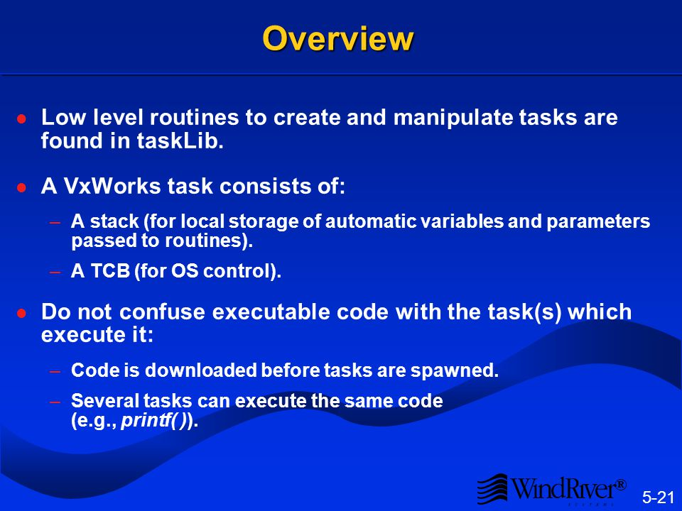 5-21 ®Overview Low level routines to create and manipulate tasks are found in taskLib. A VxWorks task consists of: –A stack (for local storage of auto