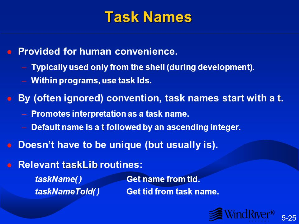 5-25 ® Task Names Provided for human convenience. –Typically used only from the shell (during development). –Within programs, use task Ids. t By (ofte