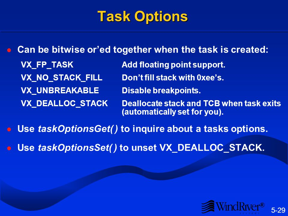 5-29 ® Task Options Can be bitwise ored together when the task is created: VX_FP_TASKAdd floating point support. VX_NO_STACK_FILLDont fill stack with