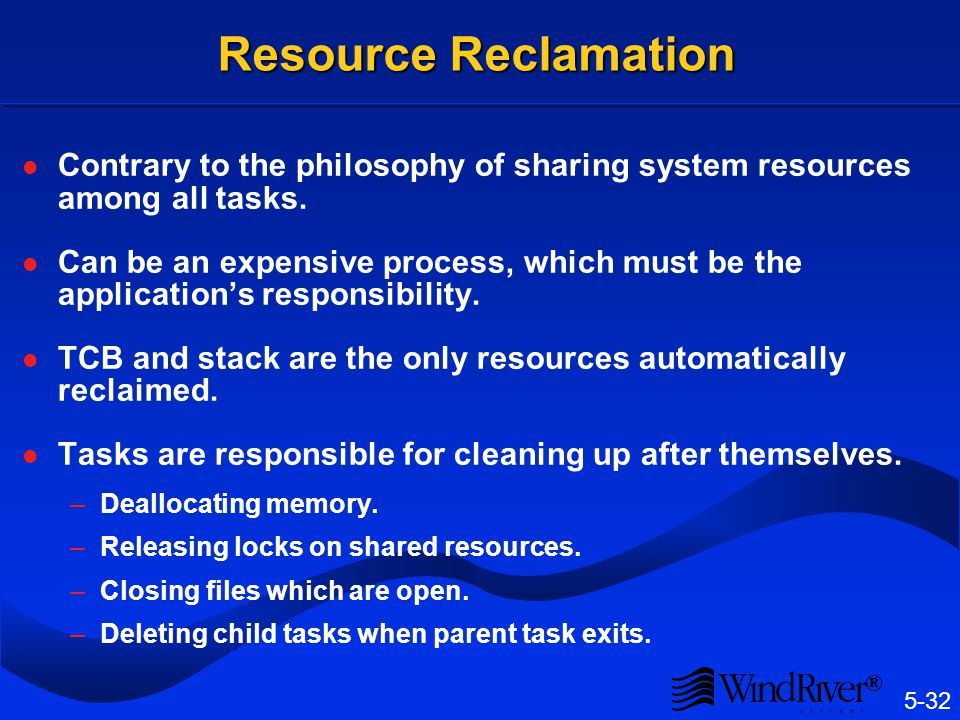 5-32 ® Resource Reclamation Contrary to the philosophy of sharing system resources among all tasks. Can be an expensive process, which must be the app