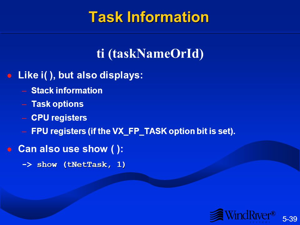 5-39 ® Task Information ti (taskNameOrId) Like i( ), but also displays: –Stack information –Task options –CPU registers –FPU registers (if the VX_FP_T