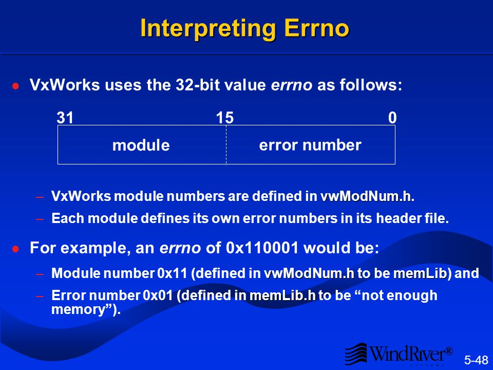 5-48 ® Interpreting Errno VxWorks uses the 32-bit value errno as follows: 31 15 0 vwModNum.h –VxWorks module numbers are defined in vwModNum.h. –Each