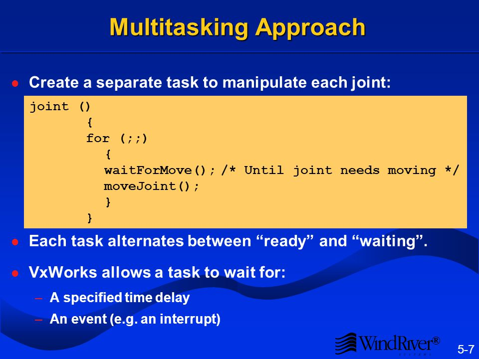 5-7 ® Multitasking Approach Create a separate task to manipulate each joint: Each task alternates between ready and waiting. VxWorks allows a task to