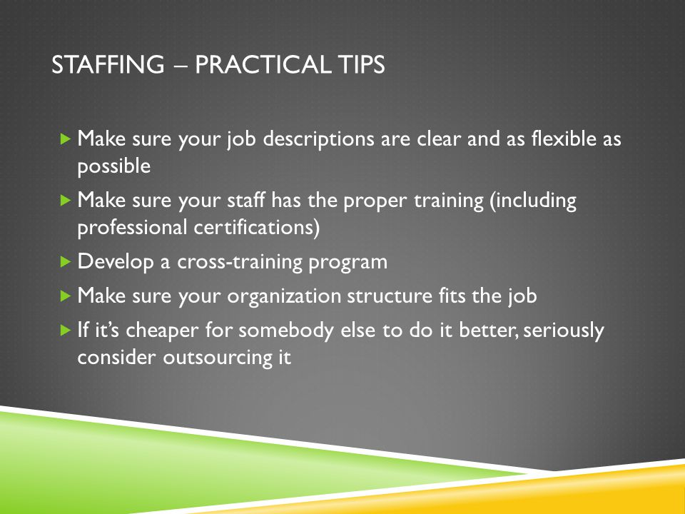 STAFFING – PRACTICAL TIPS Make sure your job descriptions are clear and as flexible as possible Make sure your staff has the proper training (including professional certifications) Develop a cross-training program Make sure your organization structure fits the job If its cheaper for somebody else to do it better, seriously consider outsourcing it