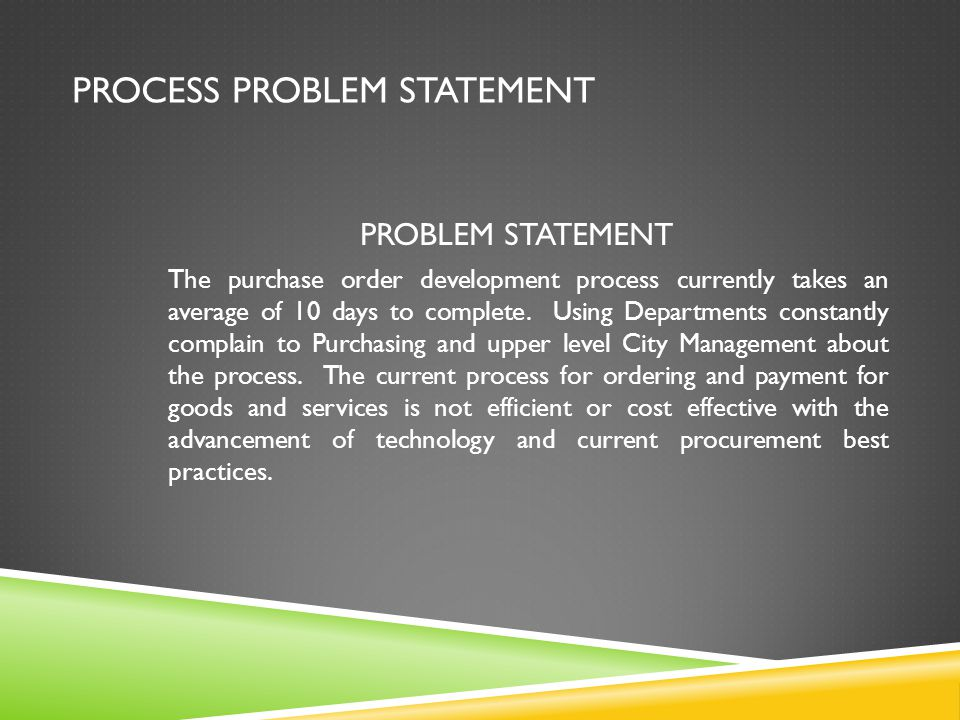 PROCESS PROBLEM STATEMENT PROBLEM STATEMENT The purchase order development process currently takes an average of 10 days to complete.