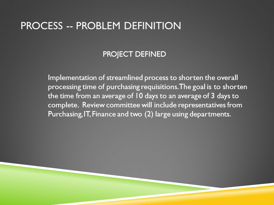 PROCESS -- PROBLEM DEFINITION PROJECT DEFINED Implementation of streamlined process to shorten the overall processing time of purchasing requisitions.