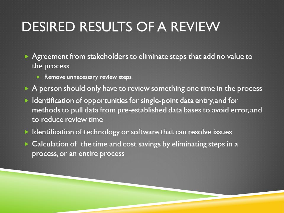 DESIRED RESULTS OF A REVIEW Agreement from stakeholders to eliminate steps that add no value to the process Remove unnecessary review steps A person should only have to review something one time in the process Identification of opportunities for single-point data entry, and for methods to pull data from pre-established data bases to avoid error, and to reduce review time Identification of technology or software that can resolve issues Calculation of the time and cost savings by eliminating steps in a process, or an entire process