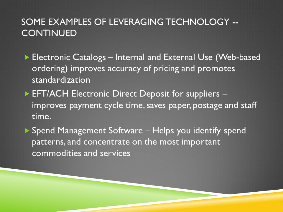 SOME EXAMPLES OF LEVERAGING TECHNOLOGY -- CONTINUED Electronic Catalogs – Internal and External Use (Web-based ordering) improves accuracy of pricing and promotes standardization EFT/ACH Electronic Direct Deposit for suppliers – improves payment cycle time, saves paper, postage and staff time.