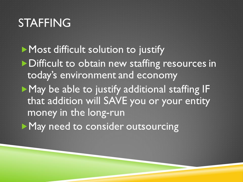 STAFFING Most difficult solution to justify Difficult to obtain new staffing resources in todays environment and economy May be able to justify additional staffing IF that addition will SAVE you or your entity money in the long-run May need to consider outsourcing