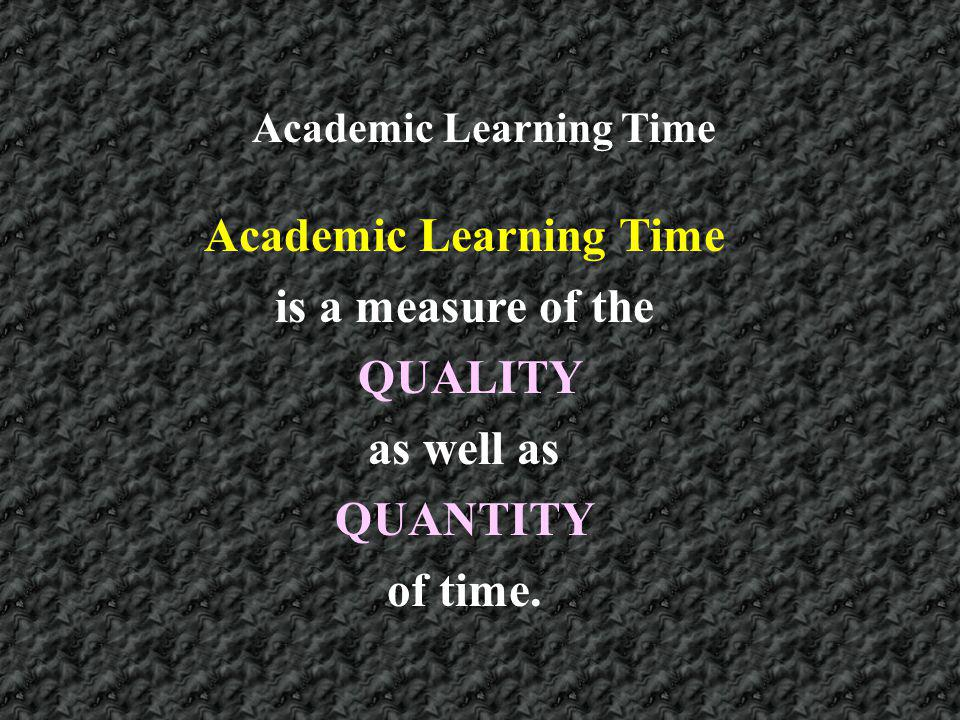 is a measure of the QUALITY as well as QUANTITY of time. Academic Learning Time