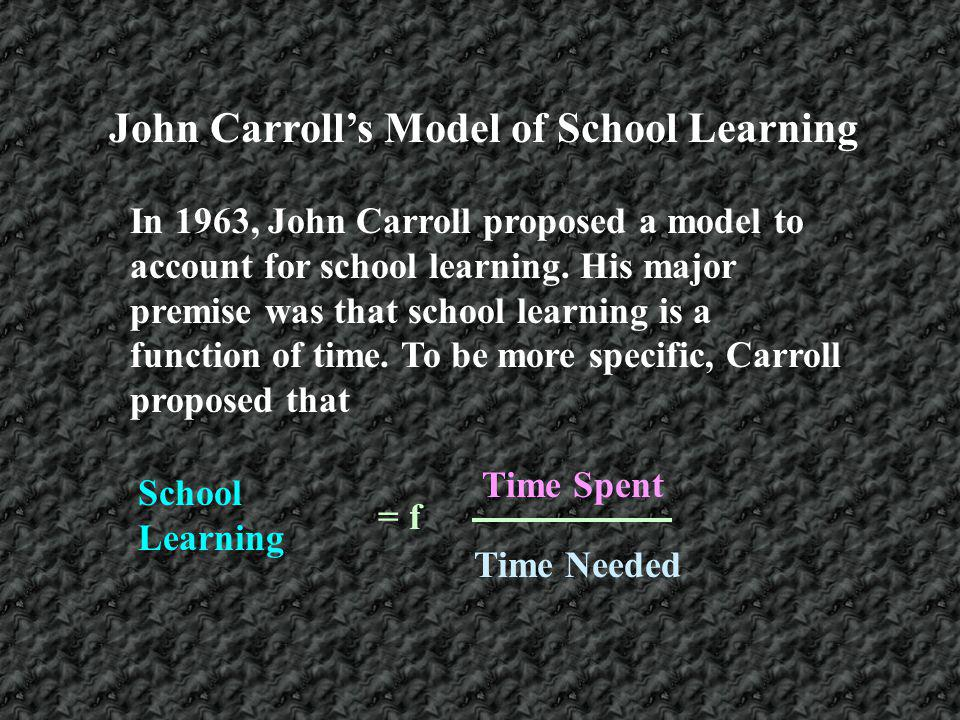 In 1963, John Carroll proposed a model to account for school learning. His major premise was that school learning is a function of time. To be more sp