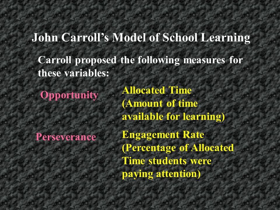 Carroll proposed the following measures for these variables: Opportunity Allocated Time (Amount of time available for learning) Perseverance Engagemen