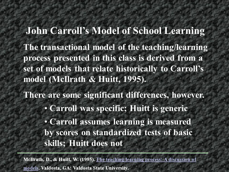 The transactional model of the teaching/learning process presented in this class is derived from a set of models that relate historically to Carrolls