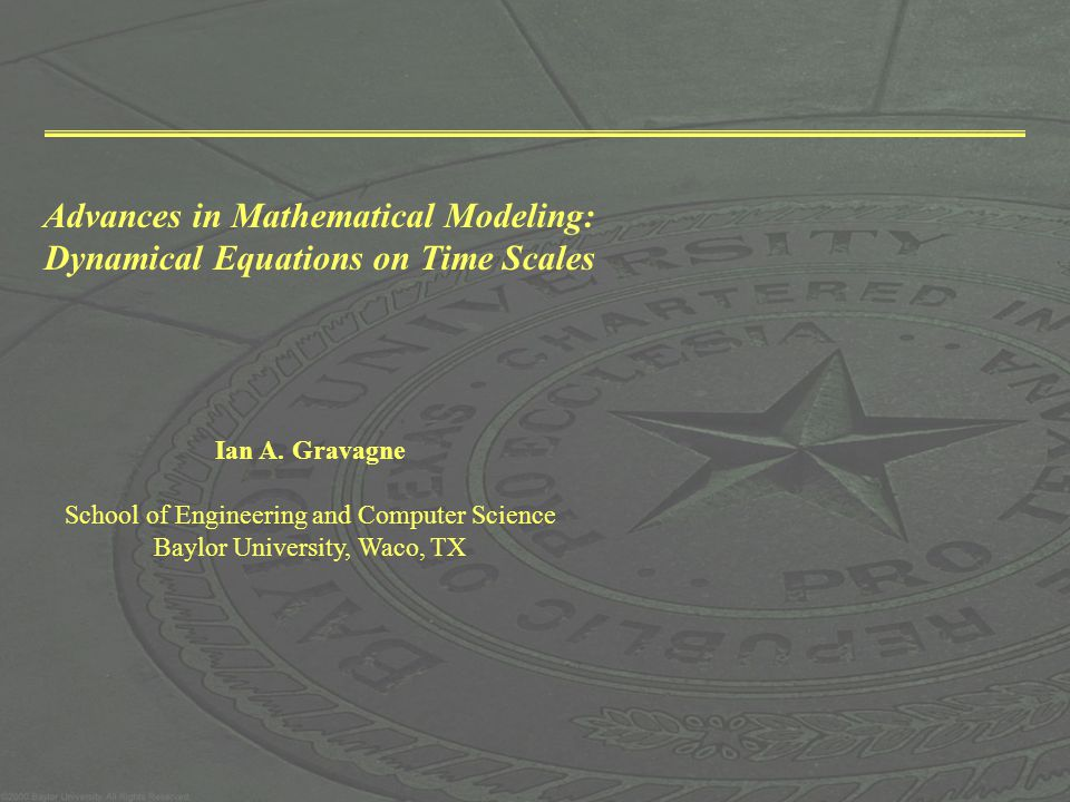 Advances in Mathematical Modeling: Dynamical Equations on Time Scales Ian A. Gravagne School of Engineering and Computer Science Baylor University, Wa